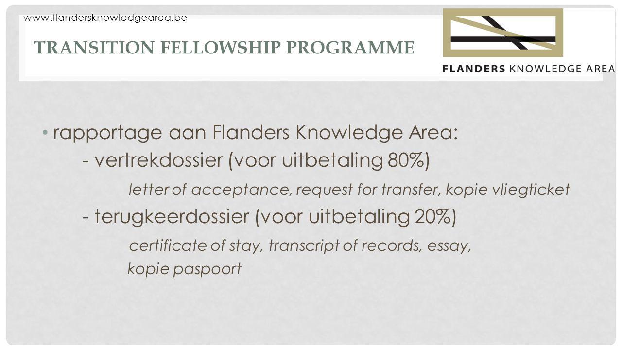 www.flandersknowledgearea.be TRANSITION FELLOWSHIP PROGRAMME rapportage aan Flanders Knowledge Area: - vertrekdossier (voor uitbetaling 80%) letter of