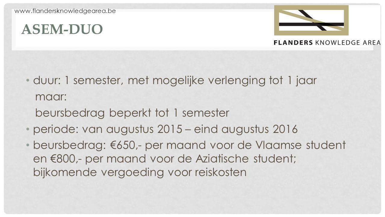 www.flandersknowledgearea.be ASEM-DUO duur: 1 semester, met mogelijke verlenging tot 1 jaar maar: beursbedrag beperkt tot 1 semester periode: van augustus 2015 – eind augustus 2016 beursbedrag: €650,- per maand voor de Vlaamse student en €800,- per maand voor de Aziatische student; bijkomende vergoeding voor reiskosten