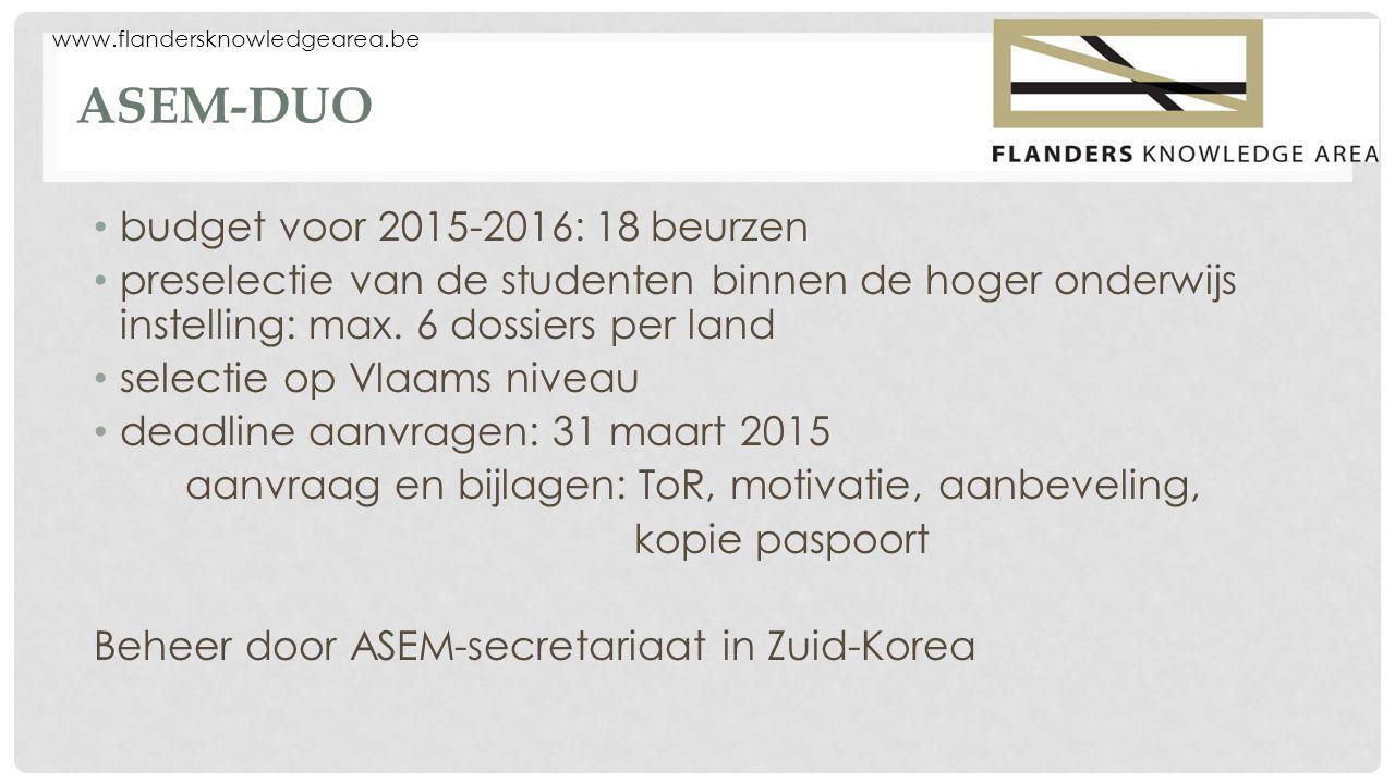 www.flandersknowledgearea.be ASEM-DUO budget voor 2015-2016: 18 beurzen preselectie van de studenten binnen de hoger onderwijs instelling: max. 6 doss