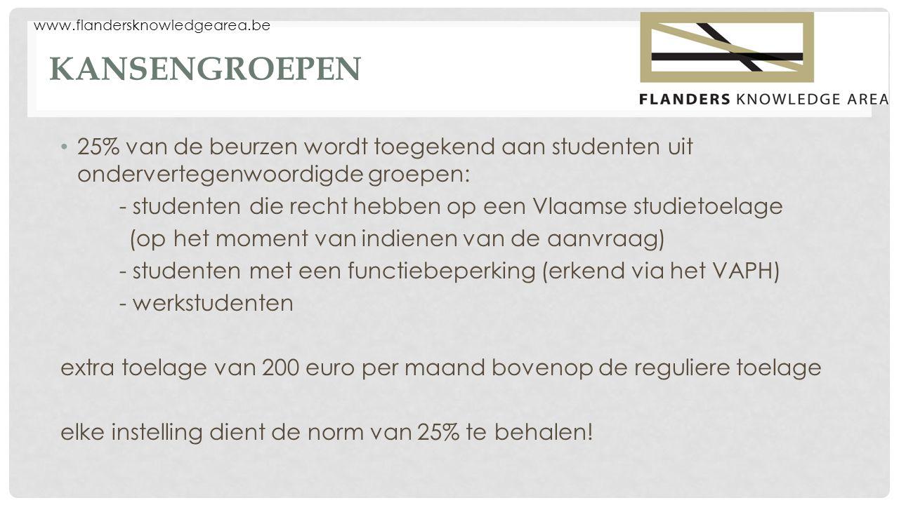 www.flandersknowledgearea.be KANSENGROEPEN 25% van de beurzen wordt toegekend aan studenten uit ondervertegenwoordigde groepen: - studenten die recht hebben op een Vlaamse studietoelage (op het moment van indienen van de aanvraag) - studenten met een functiebeperking (erkend via het VAPH) - werkstudenten extra toelage van 200 euro per maand bovenop de reguliere toelage elke instelling dient de norm van 25% te behalen!