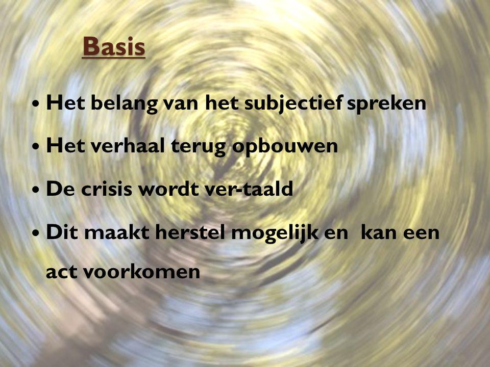 Basis Het belang van het subjectief spreken Het verhaal terug opbouwen De crisis wordt ver-taald Dit maakt herstel mogelijk en kan een act voorkomen