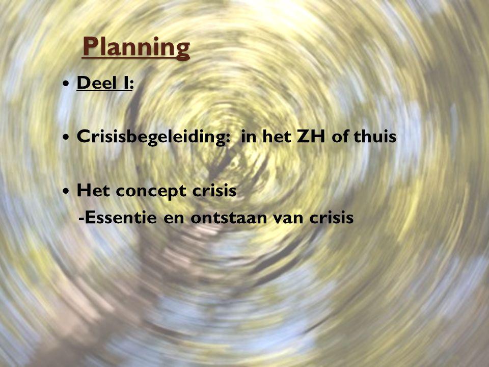Planning Deel I: Crisisbegeleiding: in het ZH of thuis Het concept crisis -Essentie en ontstaan van crisis