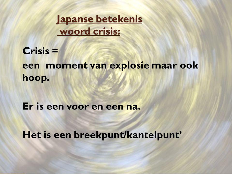 Japanse betekenis woord crisis: Crisis = een moment van explosie maar ook hoop. Er is een voor en een na. Het is een breekpunt/kantelpunt'