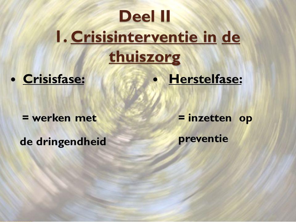 Deel II 1. Crisisinterventie in de thuiszorg Crisisfase: = werken met de dringendheid Herstelfase: = inzetten op preventie