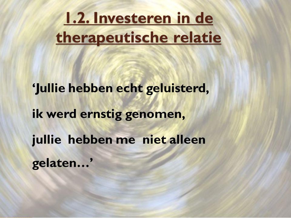 1.2. Investeren in de therapeutische relatie 'Jullie hebben echt geluisterd, ik werd ernstig genomen, jullie hebben me niet alleen gelaten…'