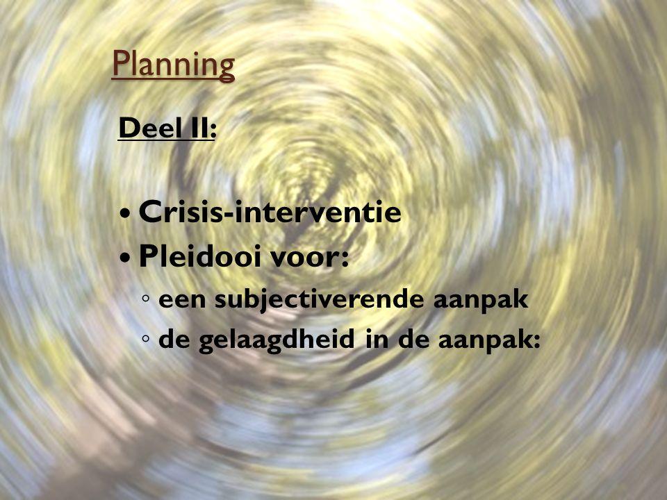 Planning Deel II: Crisis-interventie Pleidooi voor: ◦ een subjectiverende aanpak ◦ de gelaagdheid in de aanpak: