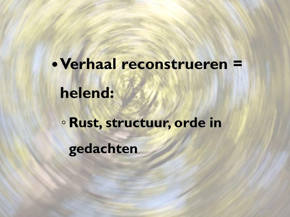 Verhaal reconstrueren = helend: ◦ Rust, structuur, orde in gedachten