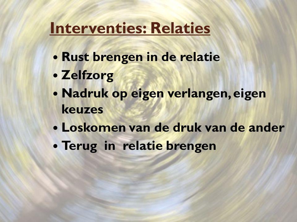 Interventies: Relaties Rust brengen in de relatie Zelfzorg Nadruk op eigen verlangen, eigen keuzes Loskomen van de druk van de ander Terug in relatie brengen
