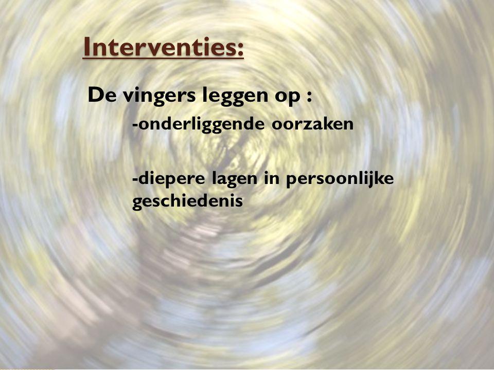 Interventies: De vingers leggen op : -onderliggende oorzaken -diepere lagen in persoonlijke geschiedenis