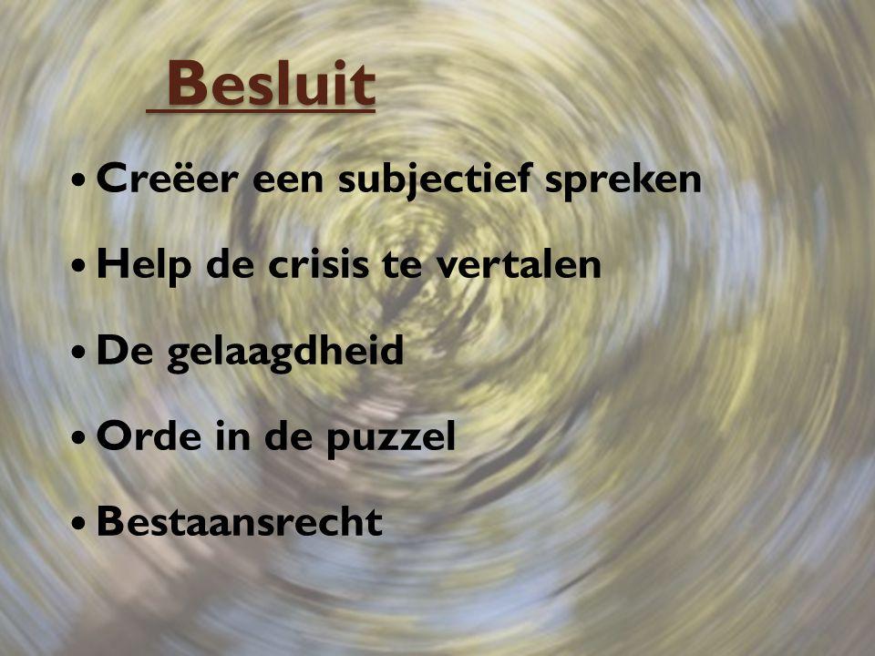 Besluit Besluit Creëer een subjectief spreken Help de crisis te vertalen De gelaagdheid Orde in de puzzel Bestaansrecht