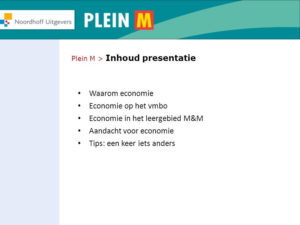 Plein M > Inhoud presentatie Waarom economie Economie op het vmbo Economie in het leergebied M&M Aandacht voor economie Tips: een keer iets anders