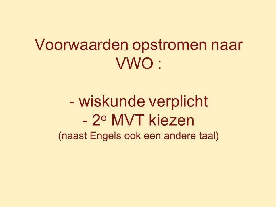 Voorwaarden opstromen naar VWO : - wiskunde verplicht - 2 e MVT kiezen (naast Engels ook een andere taal)