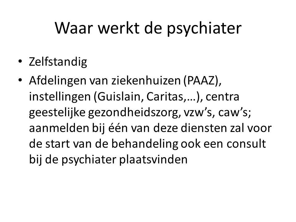 Waar werkt de psychiater Zelfstandig Afdelingen van ziekenhuizen (PAAZ), instellingen (Guislain, Caritas,…), centra geestelijke gezondheidszorg, vzw's