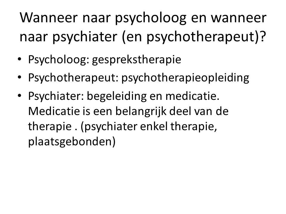 Wanneer naar psycholoog en wanneer naar psychiater (en psychotherapeut)? Psycholoog: gesprekstherapie Psychotherapeut: psychotherapieopleiding Psychia