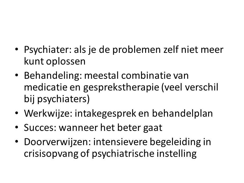 Psychiater: als je de problemen zelf niet meer kunt oplossen Behandeling: meestal combinatie van medicatie en gesprekstherapie (veel verschil bij psyc