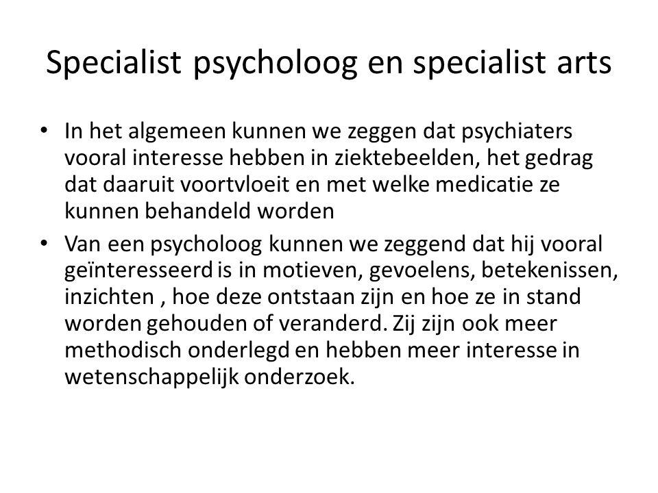 Specialist psycholoog en specialist arts In het algemeen kunnen we zeggen dat psychiaters vooral interesse hebben in ziektebeelden, het gedrag dat daa