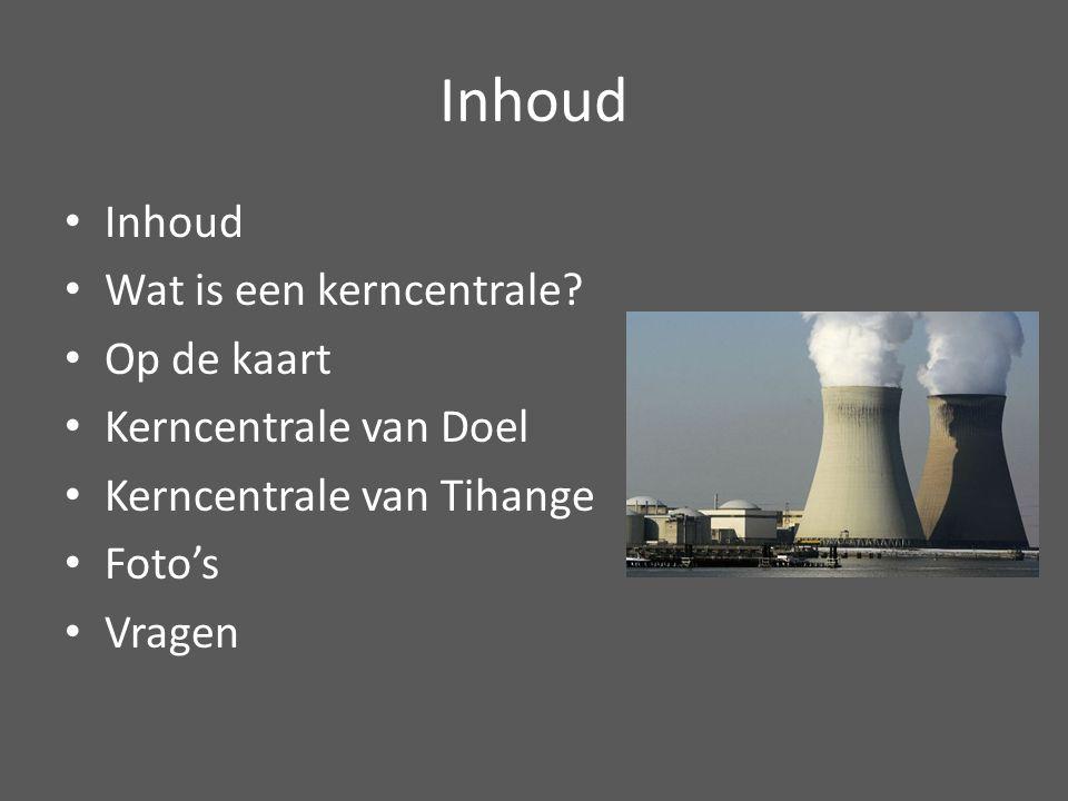 Inhoud Wat is een kerncentrale? Op de kaart Kerncentrale van Doel Kerncentrale van Tihange Foto's Vragen