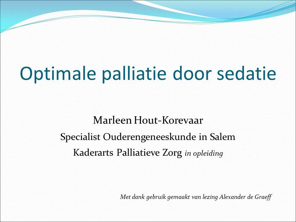 Optimale palliatie door sedatie Marleen Hout-Korevaar Specialist Ouderengeneeskunde in Salem Kaderarts Palliatieve Zorg in opleiding Met dank gebruik