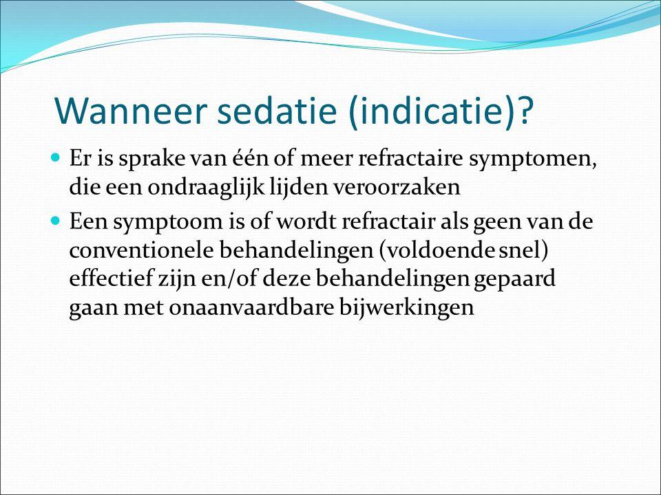 Wanneer sedatie (indicatie)? Er is sprake van één of meer refractaire symptomen, die een ondraaglijk lijden veroorzaken Een symptoom is of wordt refra
