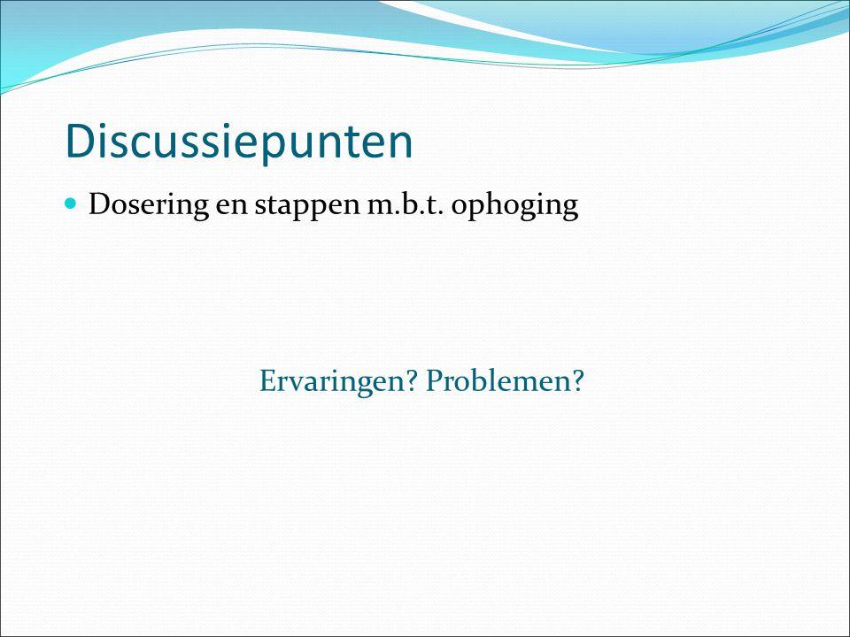 Discussiepunten Dosering en stappen m.b.t. ophoging Ervaringen? Problemen?