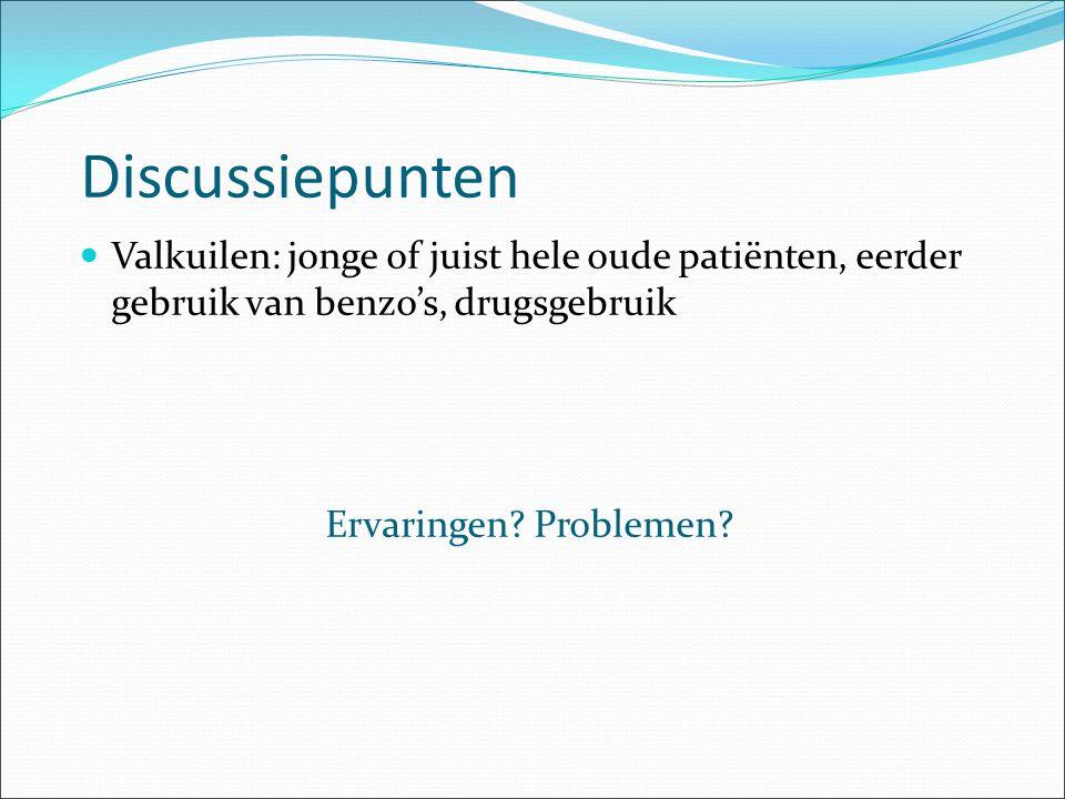 Discussiepunten Valkuilen: jonge of juist hele oude patiënten, eerder gebruik van benzo's, drugsgebruik Ervaringen? Problemen?