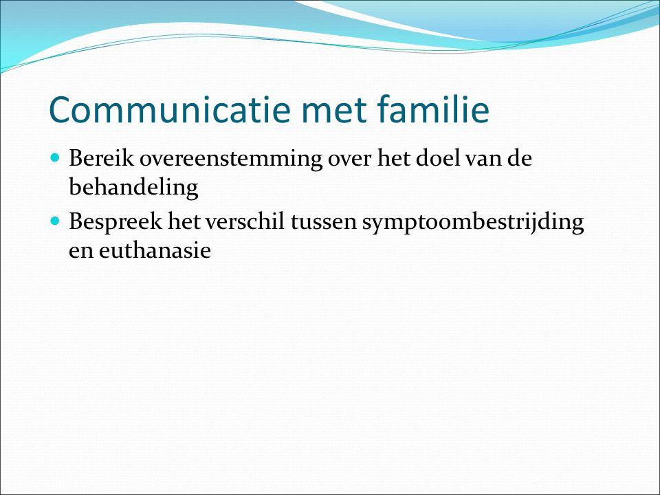 Communicatie met familie Bereik overeenstemming over het doel van de behandeling Bespreek het verschil tussen symptoombestrijding en euthanasie
