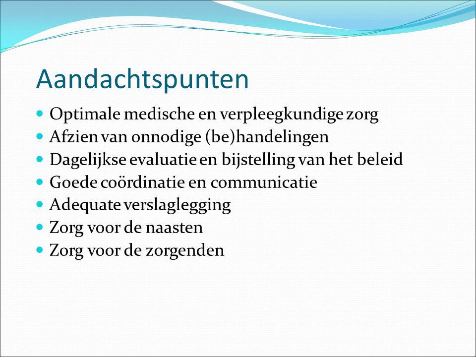 Aandachtspunten Optimale medische en verpleegkundige zorg Afzien van onnodige (be)handelingen Dagelijkse evaluatie en bijstelling van het beleid Goede