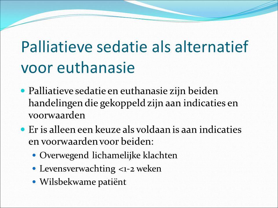 Palliatieve sedatie als alternatief voor euthanasie Palliatieve sedatie en euthanasie zijn beiden handelingen die gekoppeld zijn aan indicaties en voo