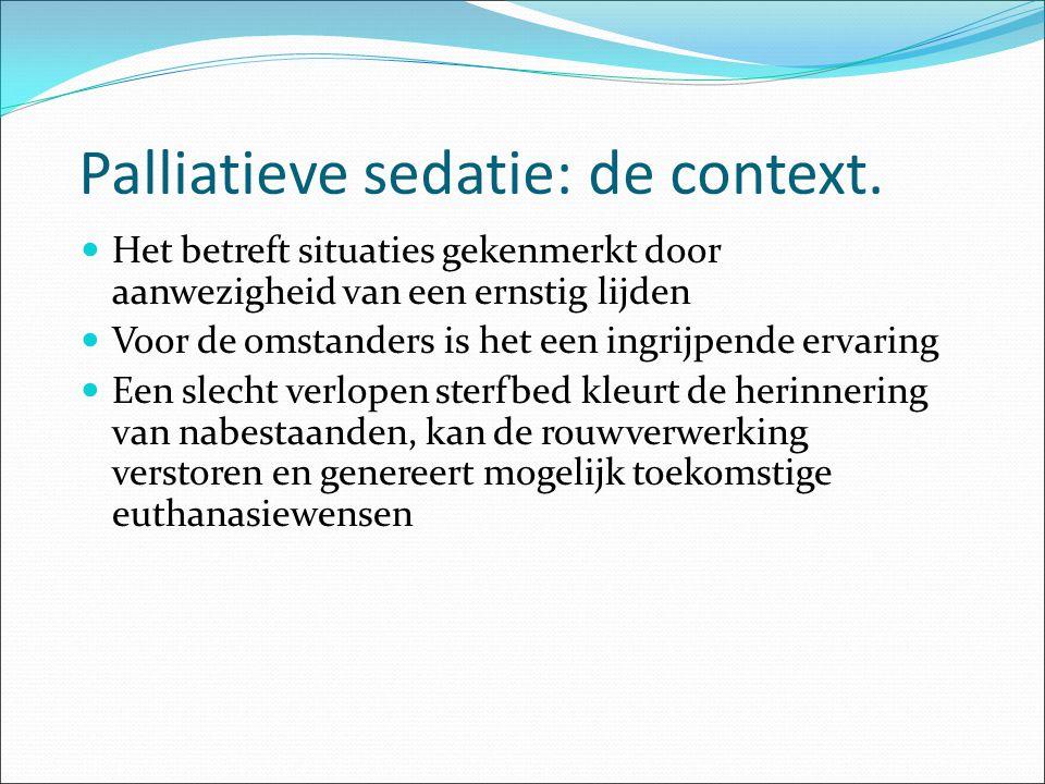 Palliatieve sedatie: de context. Het betreft situaties gekenmerkt door aanwezigheid van een ernstig lijden Voor de omstanders is het een ingrijpende e