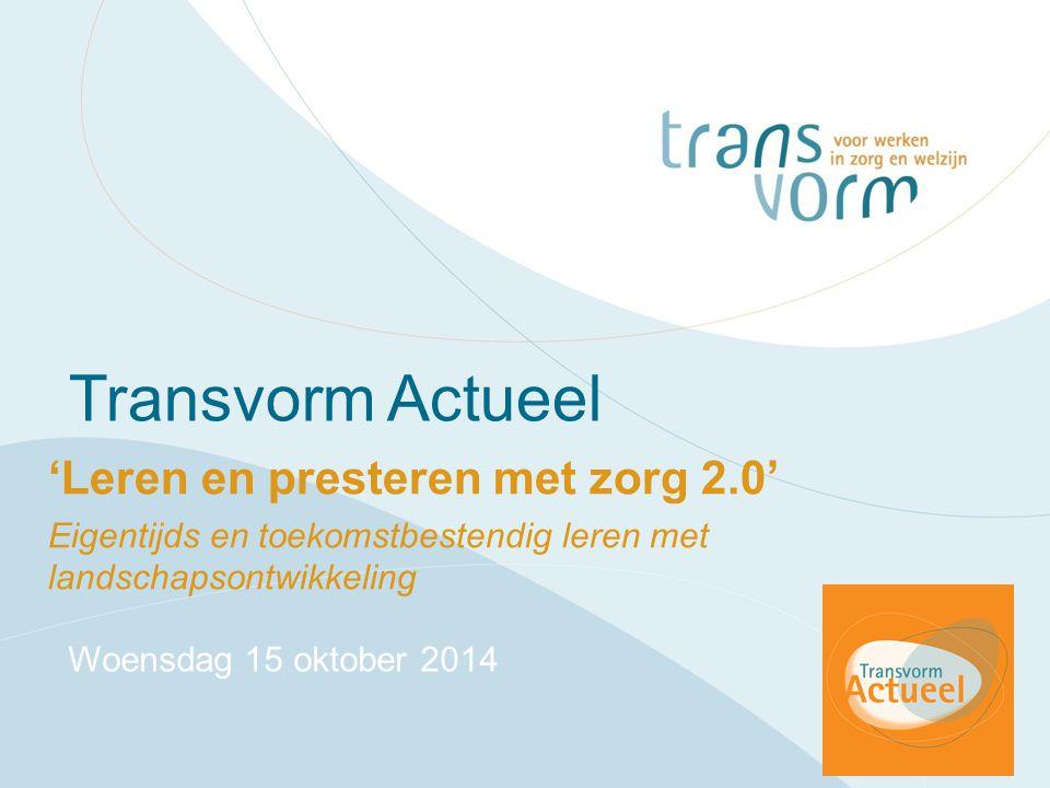 Transvorm Actueel 'Leren en presteren met zorg 2.0' Eigentijds en toekomstbestendig leren met landschapsontwikkeling Woensdag 15 oktober 2014
