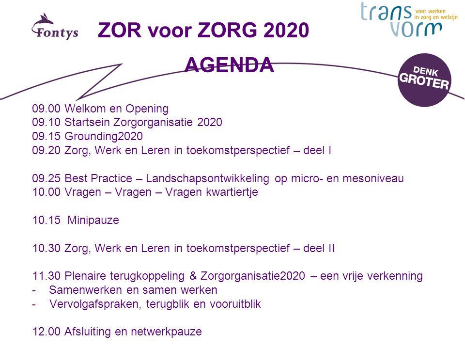 ZOR voor ZORG 2020 09.00 Welkom en Opening 09.10 Startsein Zorgorganisatie 2020 09.15 Grounding2020 09.20 Zorg, Werk en Leren in toekomstperspectief –