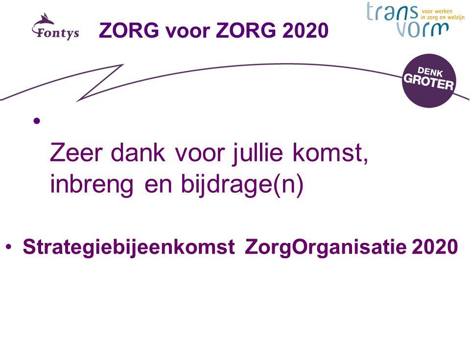 ZORG voor ZORG 2020 Zeer dank voor jullie komst, inbreng en bijdrage(n) Strategiebijeenkomst ZorgOrganisatie 2020