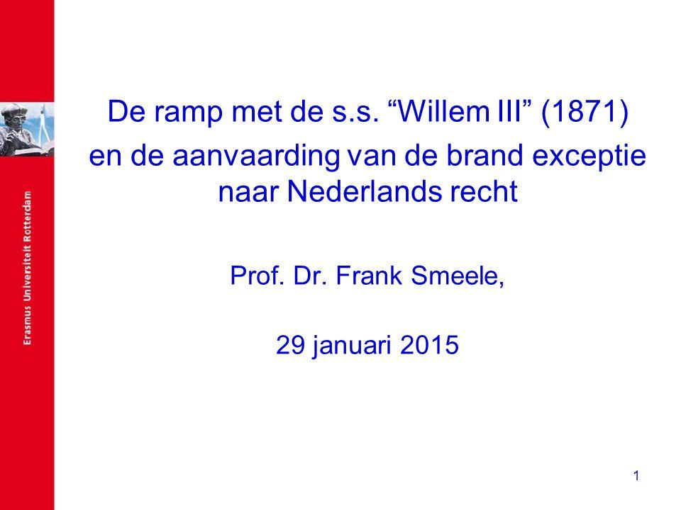 """1 De ramp met de s.s. """"Willem III"""" (1871) en de aanvaarding van de brand exceptie naar Nederlands recht Prof. Dr. Frank Smeele, 29 januari 2015"""