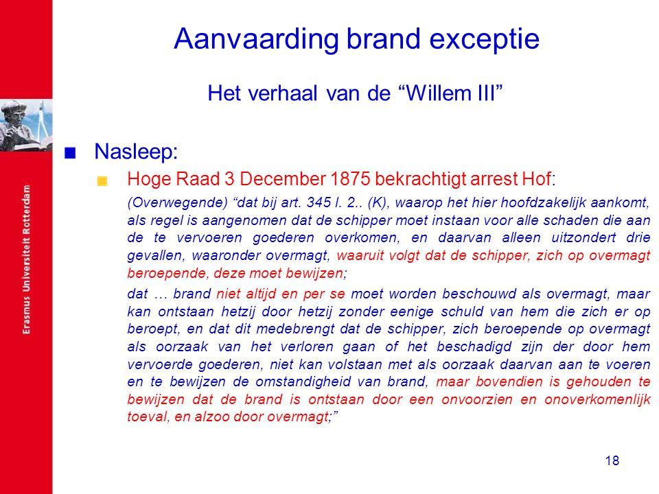 """18 Aanvaarding brand exceptie Het verhaal van de """"Willem III"""" Nasleep: Hoge Raad 3 December 1875 bekrachtigt arrest Hof: (Overwegende) """"dat bij art. 3"""