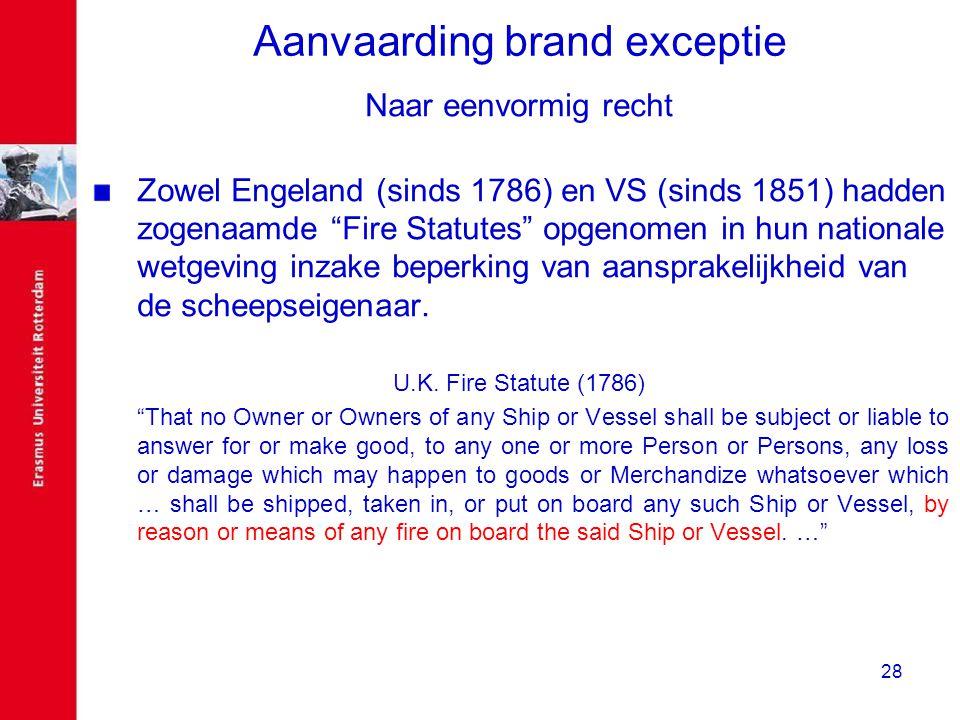 """28 Aanvaarding brand exceptie Naar eenvormig recht Zowel Engeland (sinds 1786) en VS (sinds 1851) hadden zogenaamde """"Fire Statutes"""" opgenomen in hun n"""