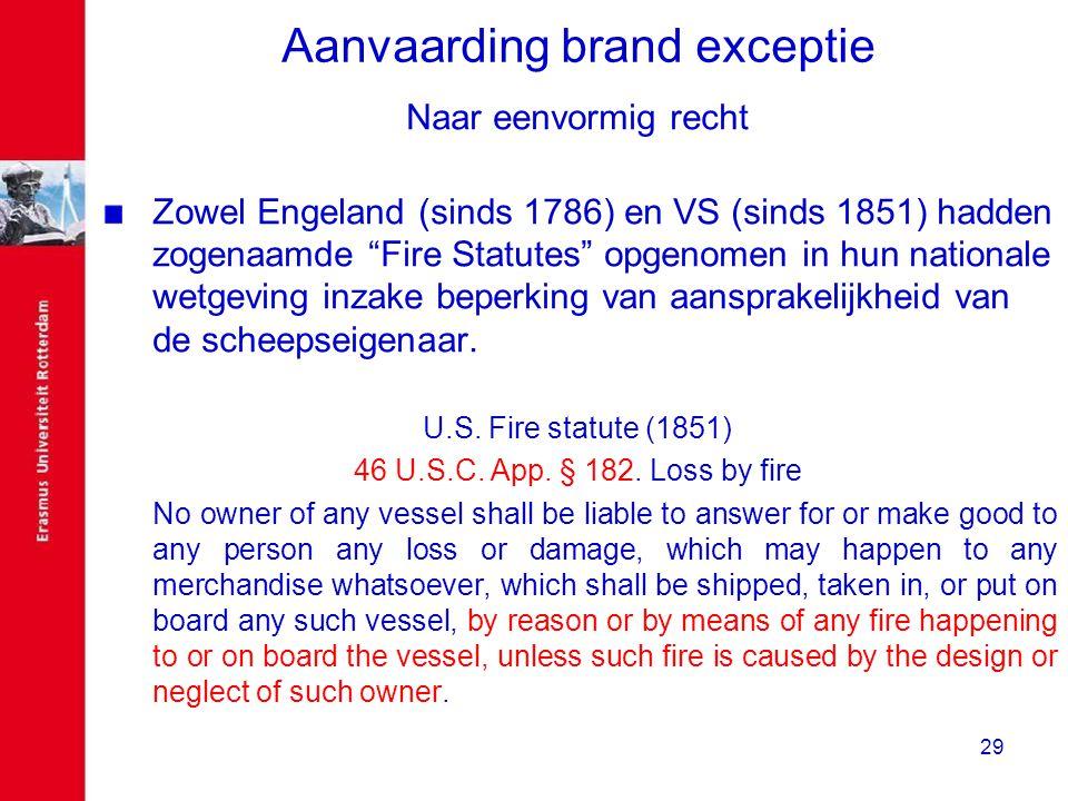 """29 Aanvaarding brand exceptie Naar eenvormig recht Zowel Engeland (sinds 1786) en VS (sinds 1851) hadden zogenaamde """"Fire Statutes"""" opgenomen in hun n"""