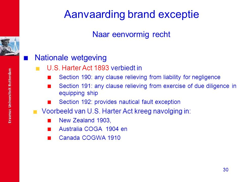 30 Aanvaarding brand exceptie Naar eenvormig recht Nationale wetgeving U.S. Harter Act 1893 verbiedt in Section 190: any clause relieving from liabili