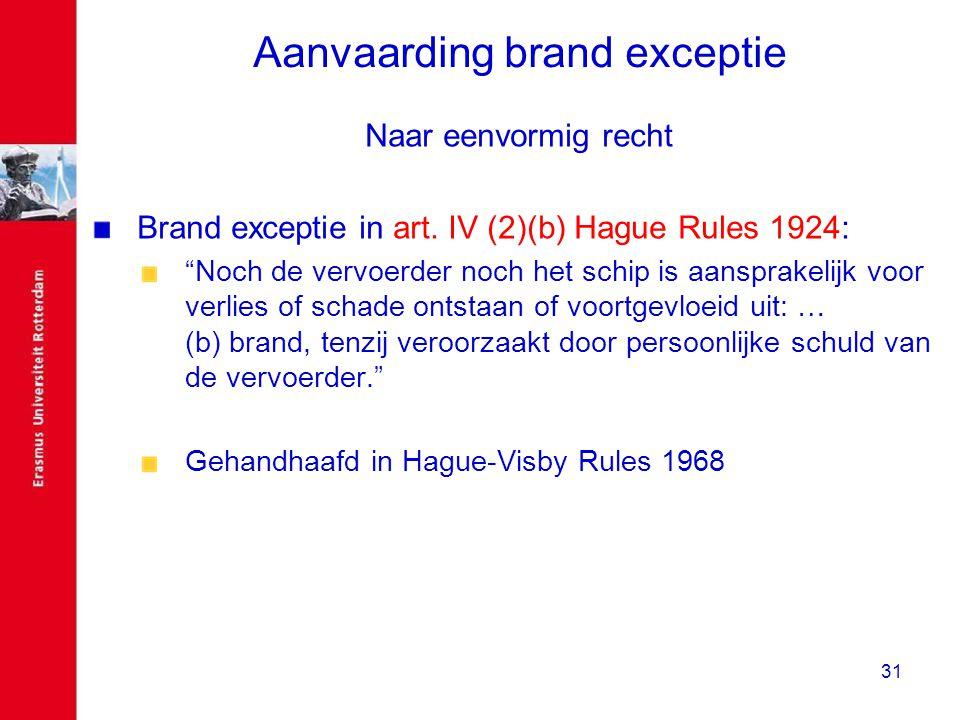 """31 Aanvaarding brand exceptie Naar eenvormig recht Brand exceptie in art. IV (2)(b) Hague Rules 1924: """"Noch de vervoerder noch het schip is aansprakel"""
