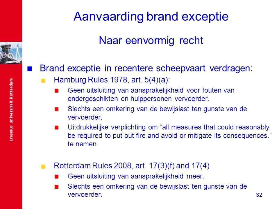 32 Aanvaarding brand exceptie Naar eenvormig recht Brand exceptie in recentere scheepvaart verdragen: Hamburg Rules 1978, art. 5(4)(a): Geen uitsluiti