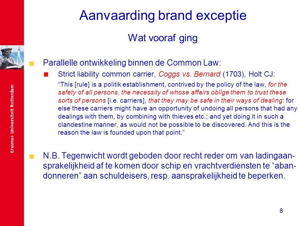 8 Aanvaarding brand exceptie Wat vooraf ging Parallelle ontwikkeling binnen de Common Law: Strict liability common carrier, Coggs vs. Bernard (1703),