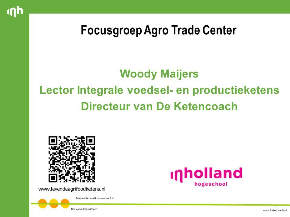1 Focusgroep Agro Trade Center Woody Maijers Lector Integrale voedsel- en productieketens Directeur van De Ketencoach