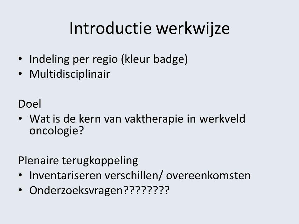 Introductie werkwijze Indeling per regio (kleur badge) Multidisciplinair Doel Wat is de kern van vaktherapie in werkveld oncologie? Plenaire terugkopp