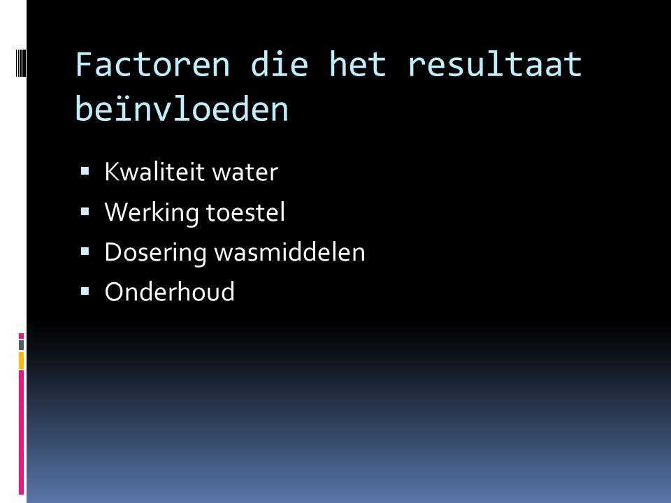 Factoren die het resultaat beïnvloeden  Kwaliteit water  Werking toestel  Dosering wasmiddelen  Onderhoud