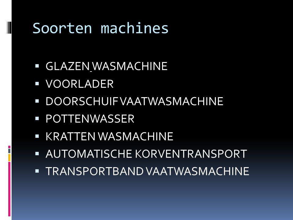 Soorten machines  GLAZEN WASMACHINE  VOORLADER  DOORSCHUIF VAATWASMACHINE  POTTENWASSER  KRATTEN WASMACHINE  AUTOMATISCHE KORVENTRANSPORT  TRAN