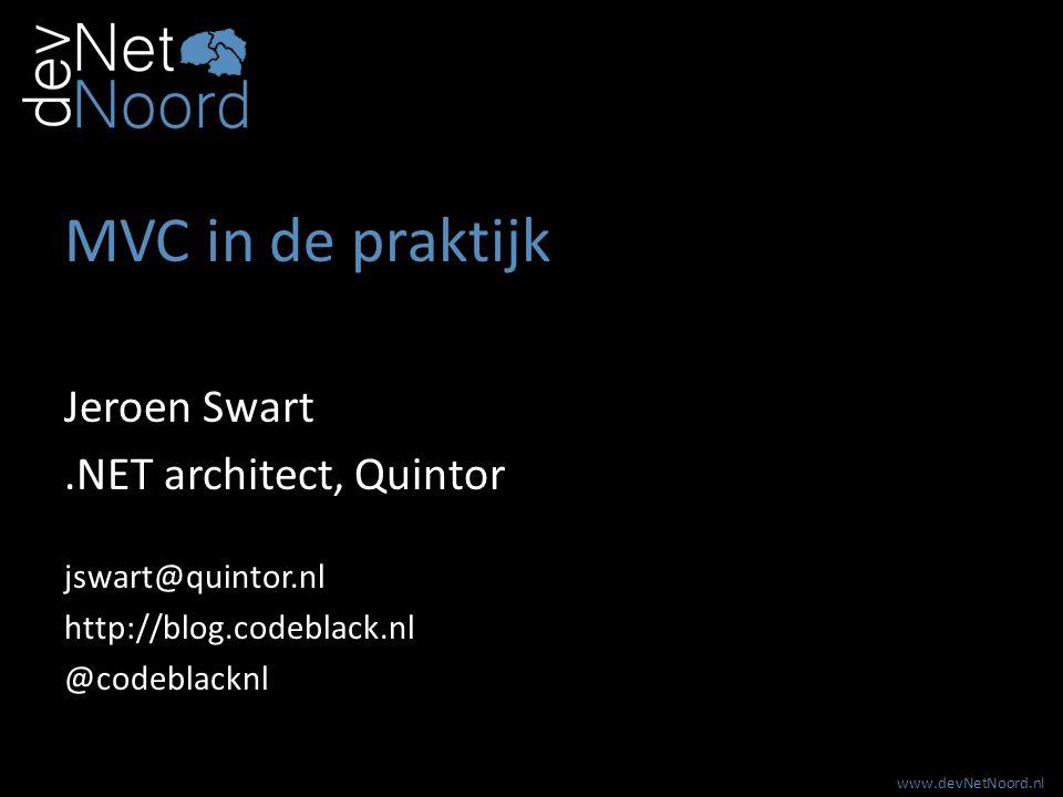 www.devNetNoord.nl MVC in de praktijk Jeroen Swart.NET architect, Quintor jswart@quintor.nl http://blog.codeblack.nl @codeblacknl