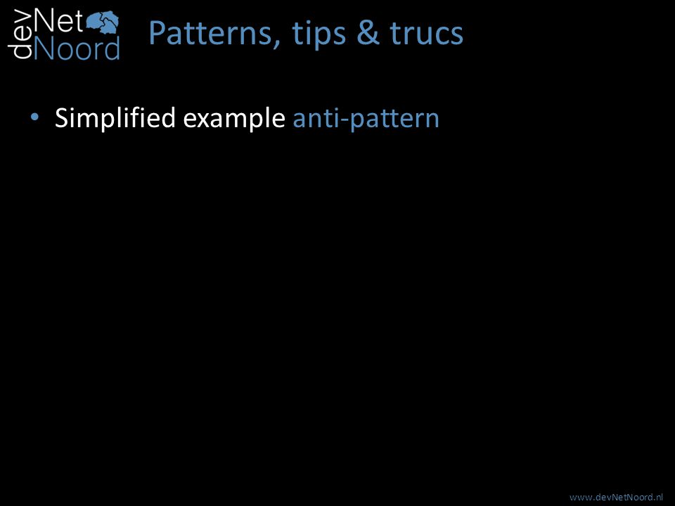 www.devNetNoord.nl Patterns, tips & trucs Simplified example anti-pattern