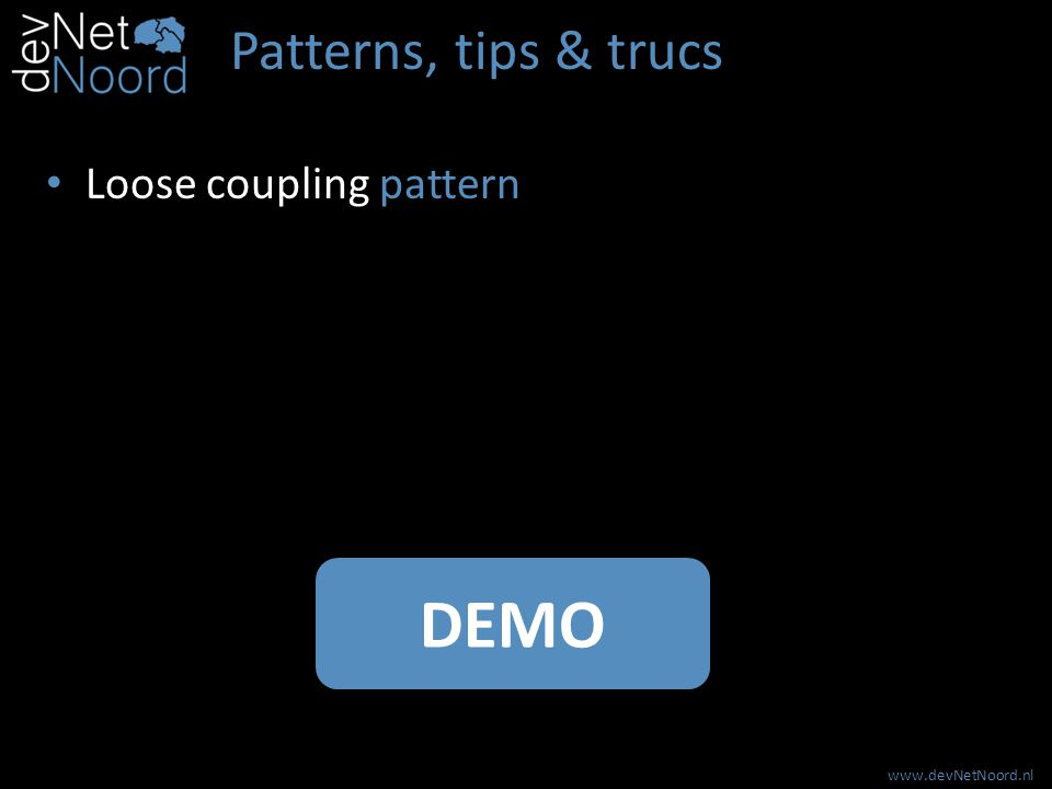 www.devNetNoord.nl Patterns, tips & trucs Loose coupling pattern DEMO