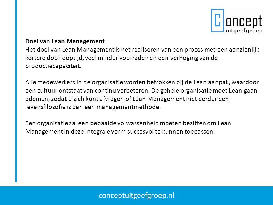 conceptuitgeefgroep.nl Doel van Lean Management Het doel van Lean Management is het realiseren van een proces met een aanzienlijk kortere doorlooptijd