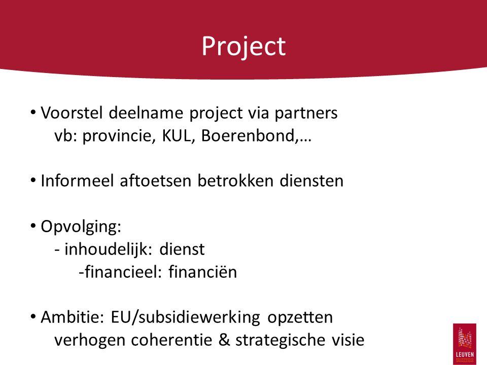 Project Voorstel deelname project via partners vb: provincie, KUL, Boerenbond,… Informeel aftoetsen betrokken diensten Opvolging: - inhoudelijk: dienst -financieel: financiën Ambitie: EU/subsidiewerking opzetten verhogen coherentie & strategische visie