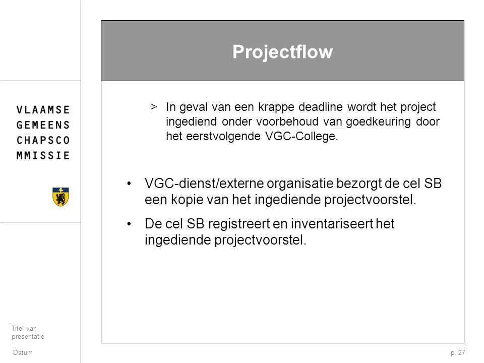 Datum Titel van presentatie p. 27 Projectflow >In geval van een krappe deadline wordt het project ingediend onder voorbehoud van goedkeuring door het